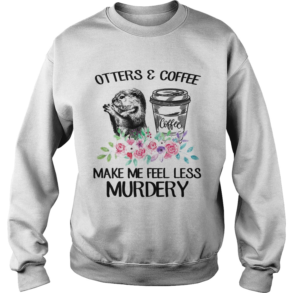 Flower Otters And Coffee Make Me Feel Less Murdery Sweater