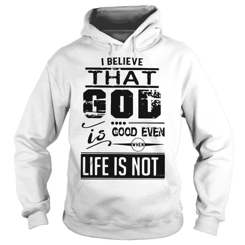 I Believe That God Is Good Even When Life Is Not Hoodie
