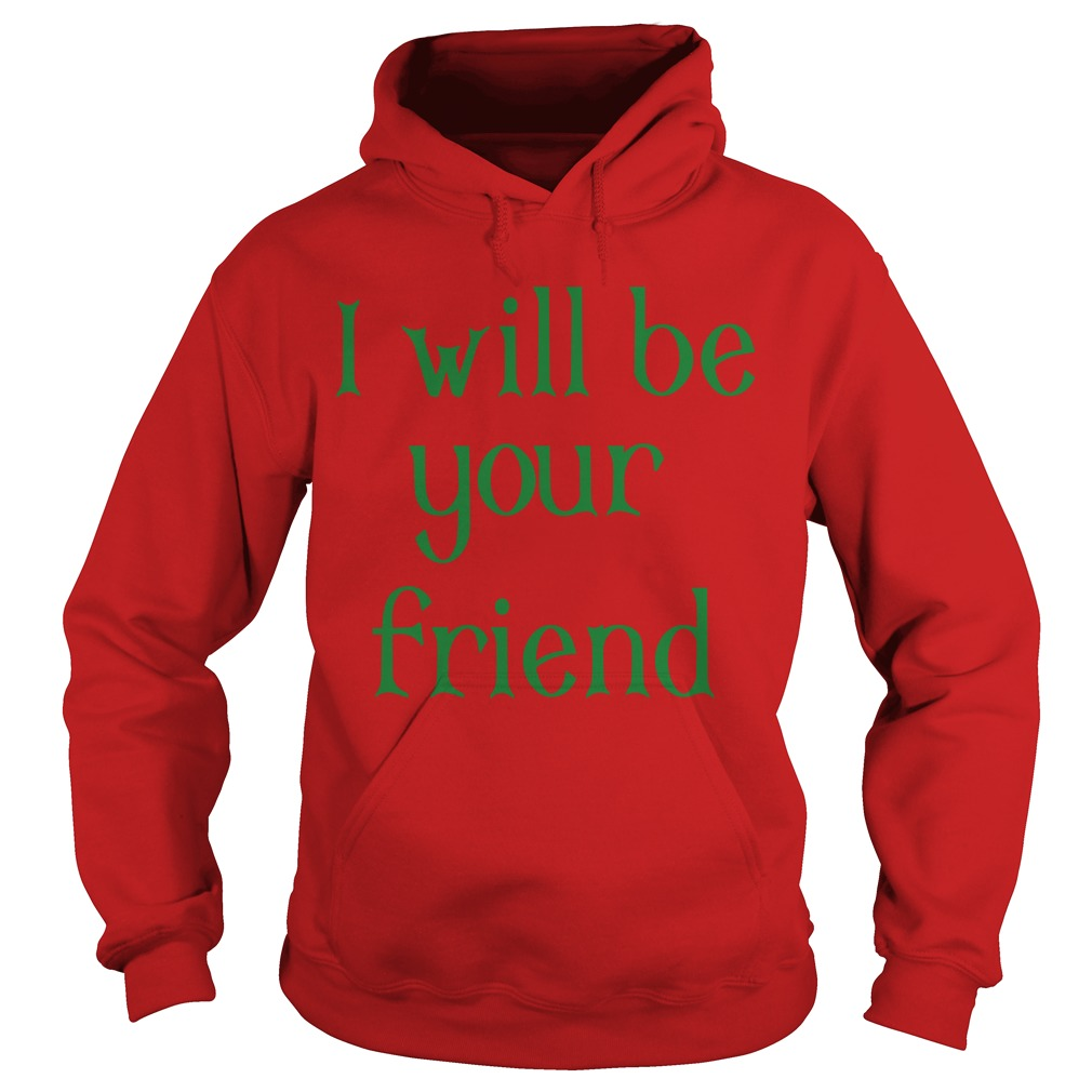 I Will Be Your Friend Hoodie