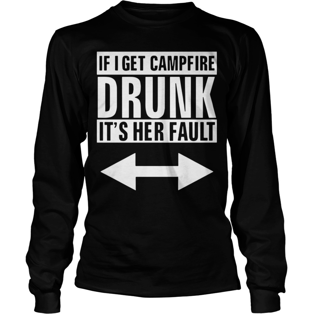 If I Get Campfire Drunk It's Her Fault Longsleeve Tee