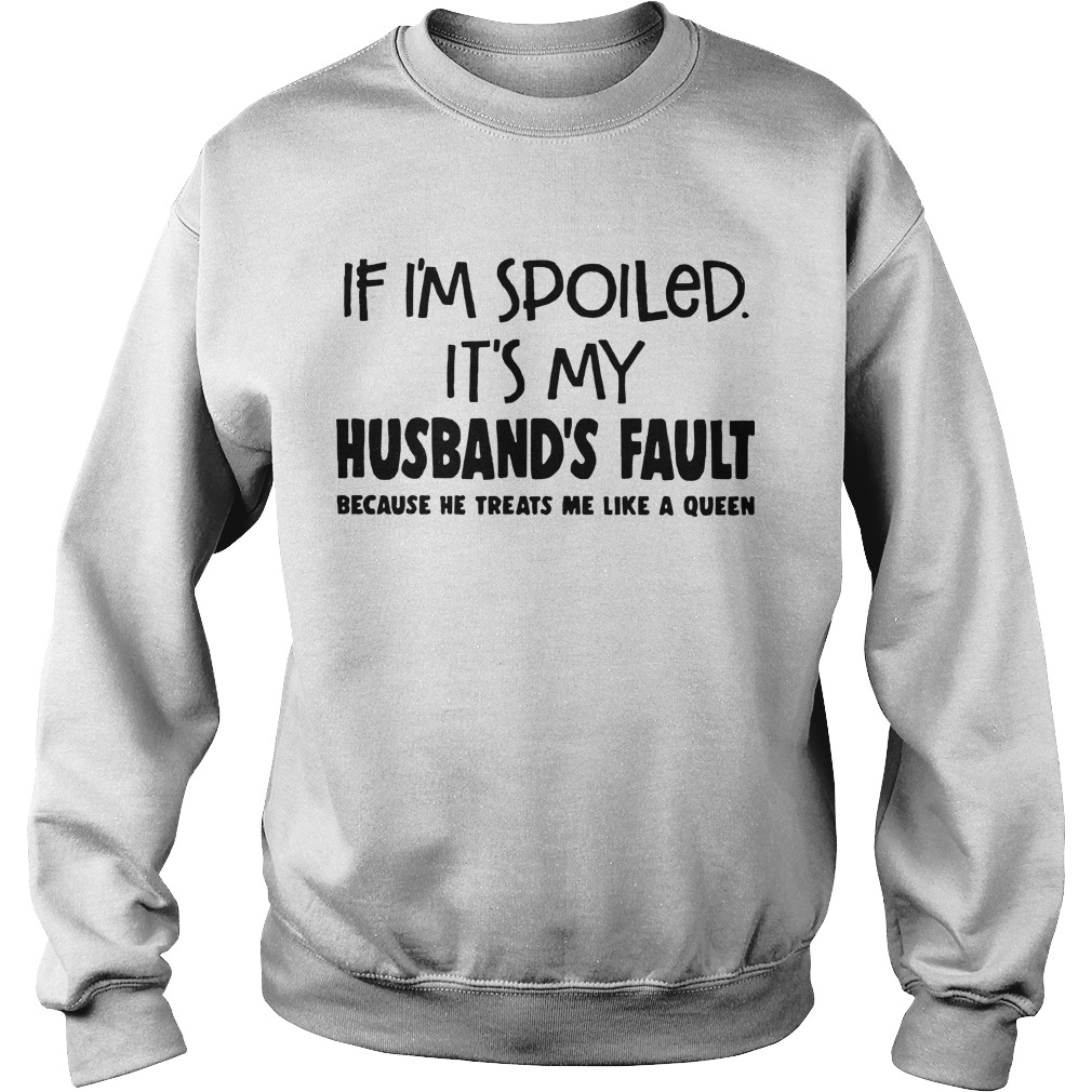 If I'm Spoiled It's My Husband's Fault Because He Treats Me Like A Queen Sweater
