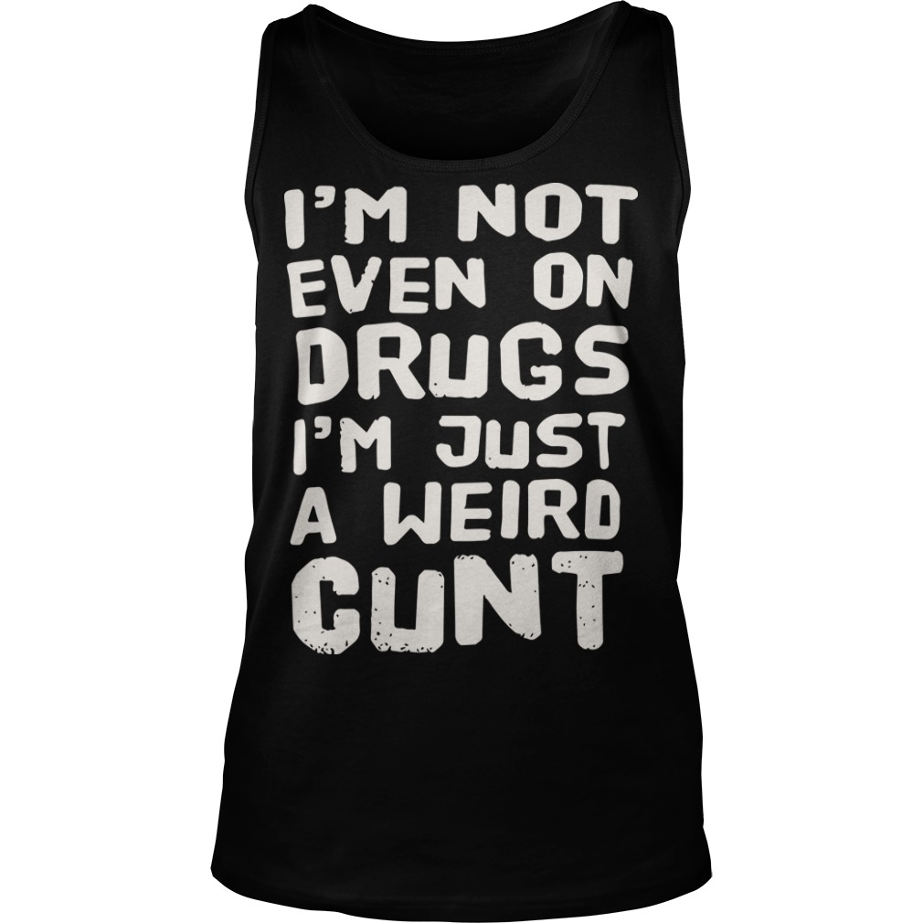 I'm Not Even On Drugs I'm Just A Weird Cunt Tank Top