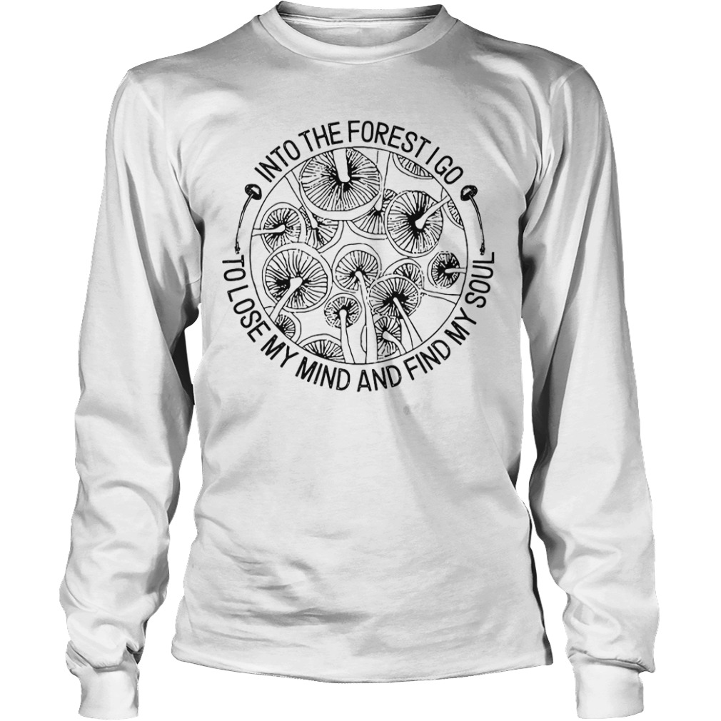 Mushroom Into The Forest I Go To Lose My Mind And Find My Soul Longsleeve Tee