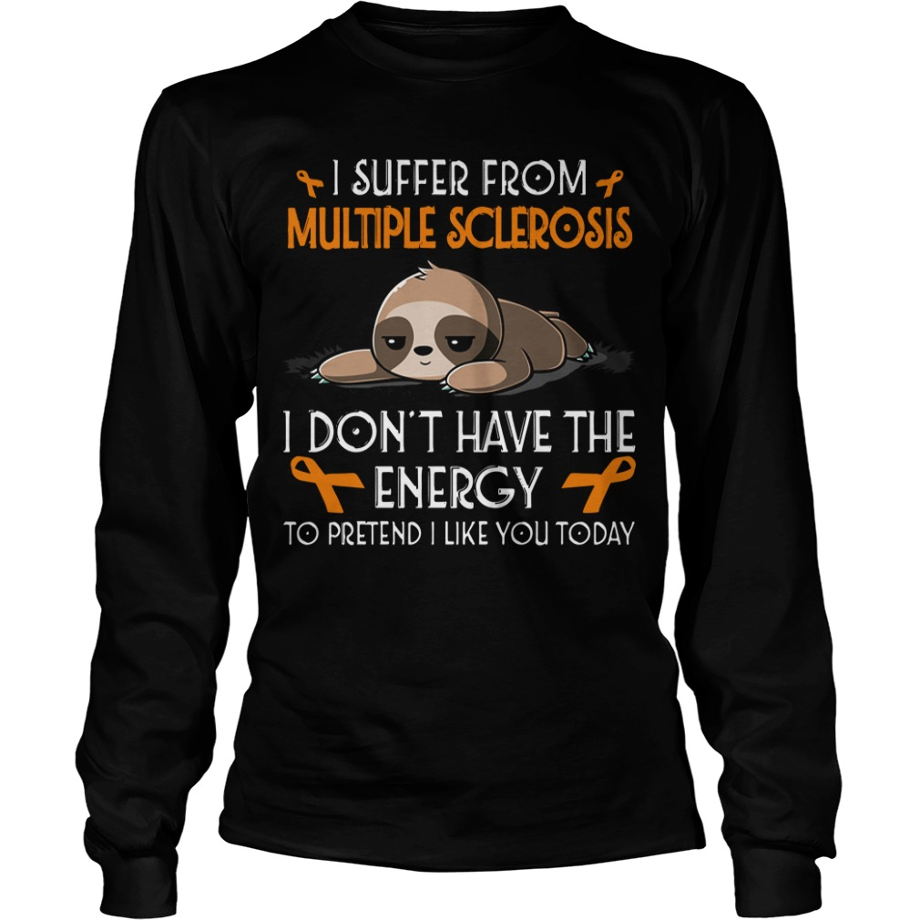 Sloth I Suffer From Multiple Sclerosis I Don't Have The Energy To Pretend Longsleeve Tee