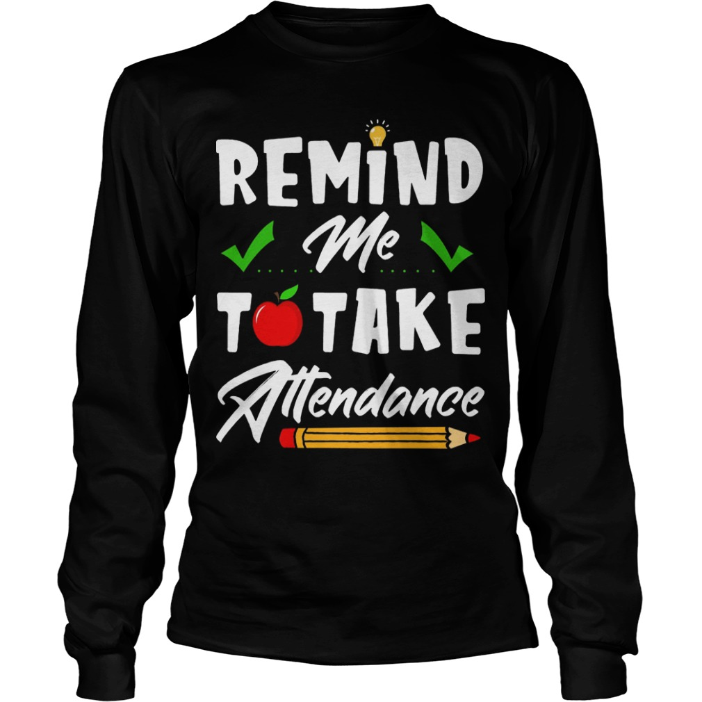 Teacher Remind Me To Take Attendance Longsleeve Tee