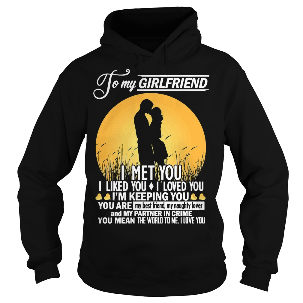 To My Girlfriend I Met You I Liked You I Loved You I'm Keeping You Hoodie