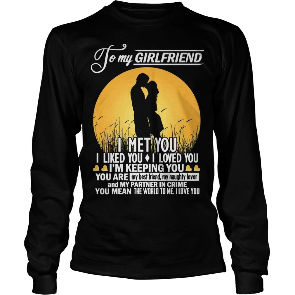 To My Girlfriend I Met You I Liked You I Loved You I'm Keeping You Longsleeve Tee