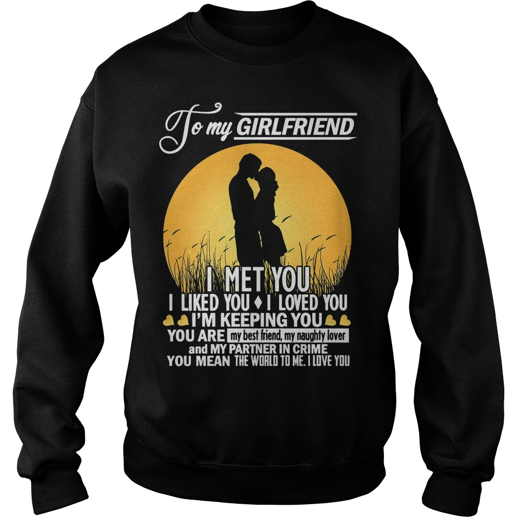 To My Girlfriend I Met You I Liked You I Loved You I'm Keeping You Sweater