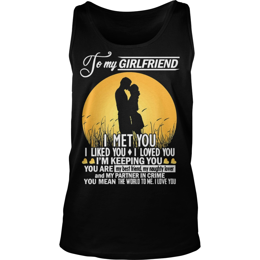To My Girlfriend I Met You I Liked You I Loved You I'm Keeping You Tank Top