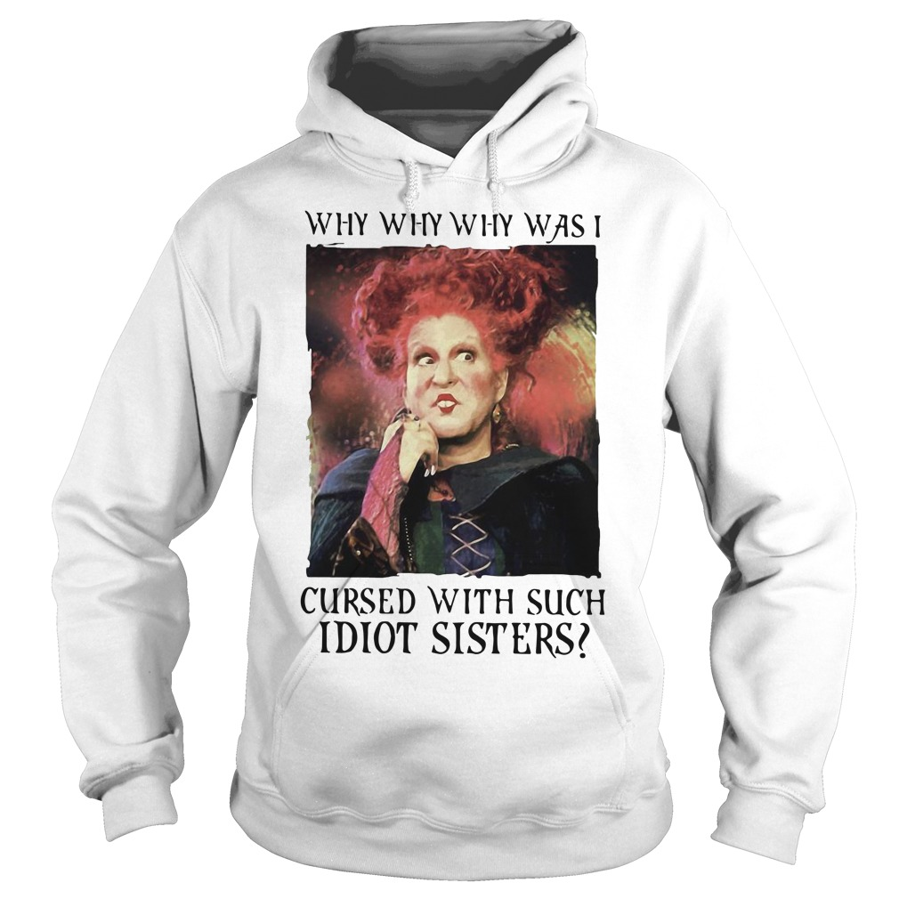 Winifred Sanderson Why Why Why Was I Cursed With Such Idiot Sisters Hoodie