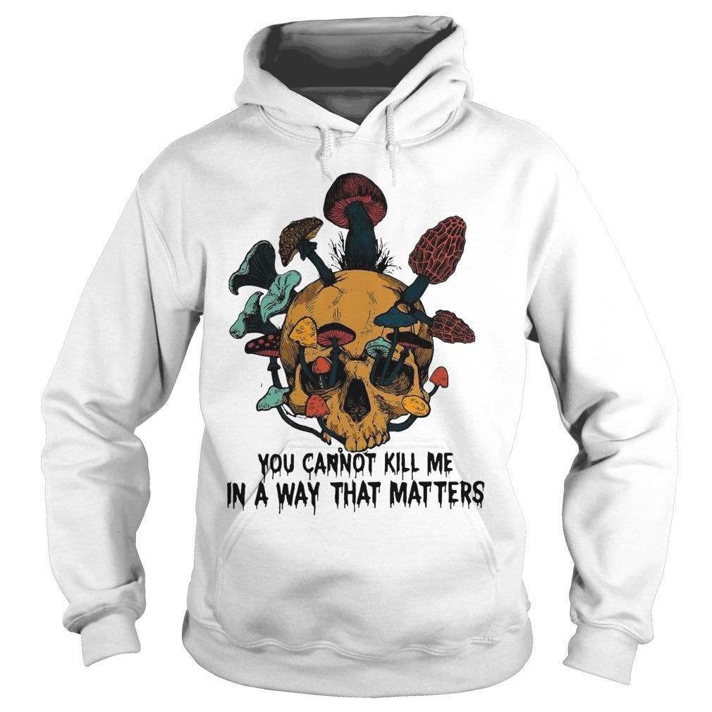 Skull Mushroom You Cannot Kill Me In A Way That Matters Hoodie