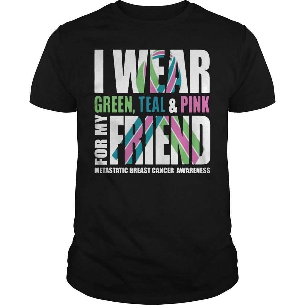 I Wear Green Teal And Pink For My Friend Metastatic Breast Cancer Shirt