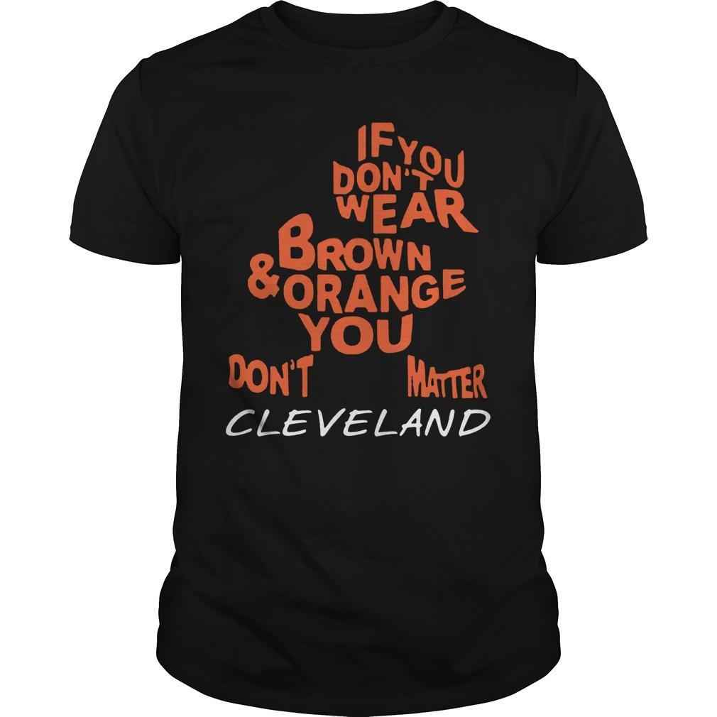 If You Don't Wear Brown And Orange You Don't Matter Cleveland Shirt