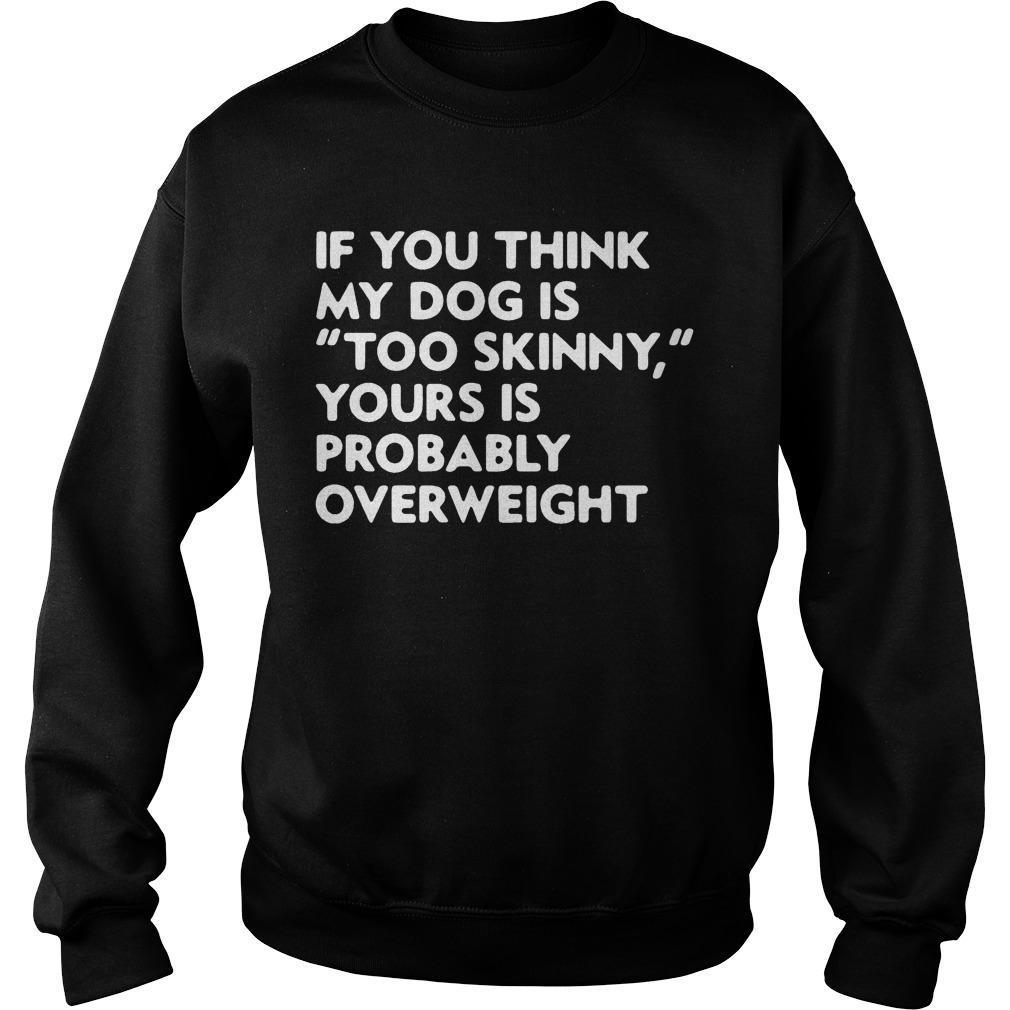 If You Think My Dog Is Too Skinny Yours Is Probably Overweight Sweater