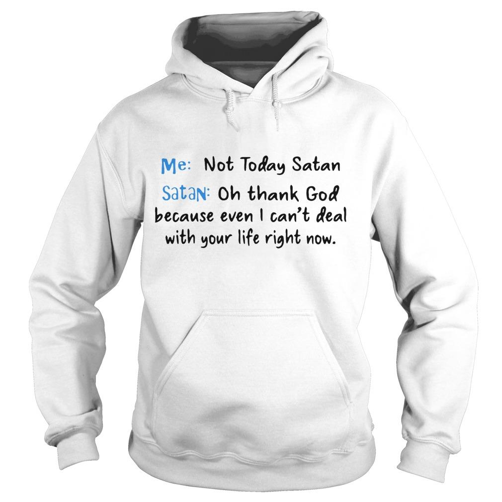 Me Not Today Satan Oh Thank Fuck Because Even I Can't Deal With Your Life Right Now Hoodie