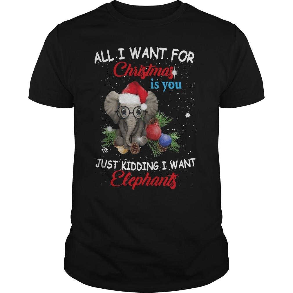 All I Want For Christmas Is You Just Kidding I Want Elephants Shirt