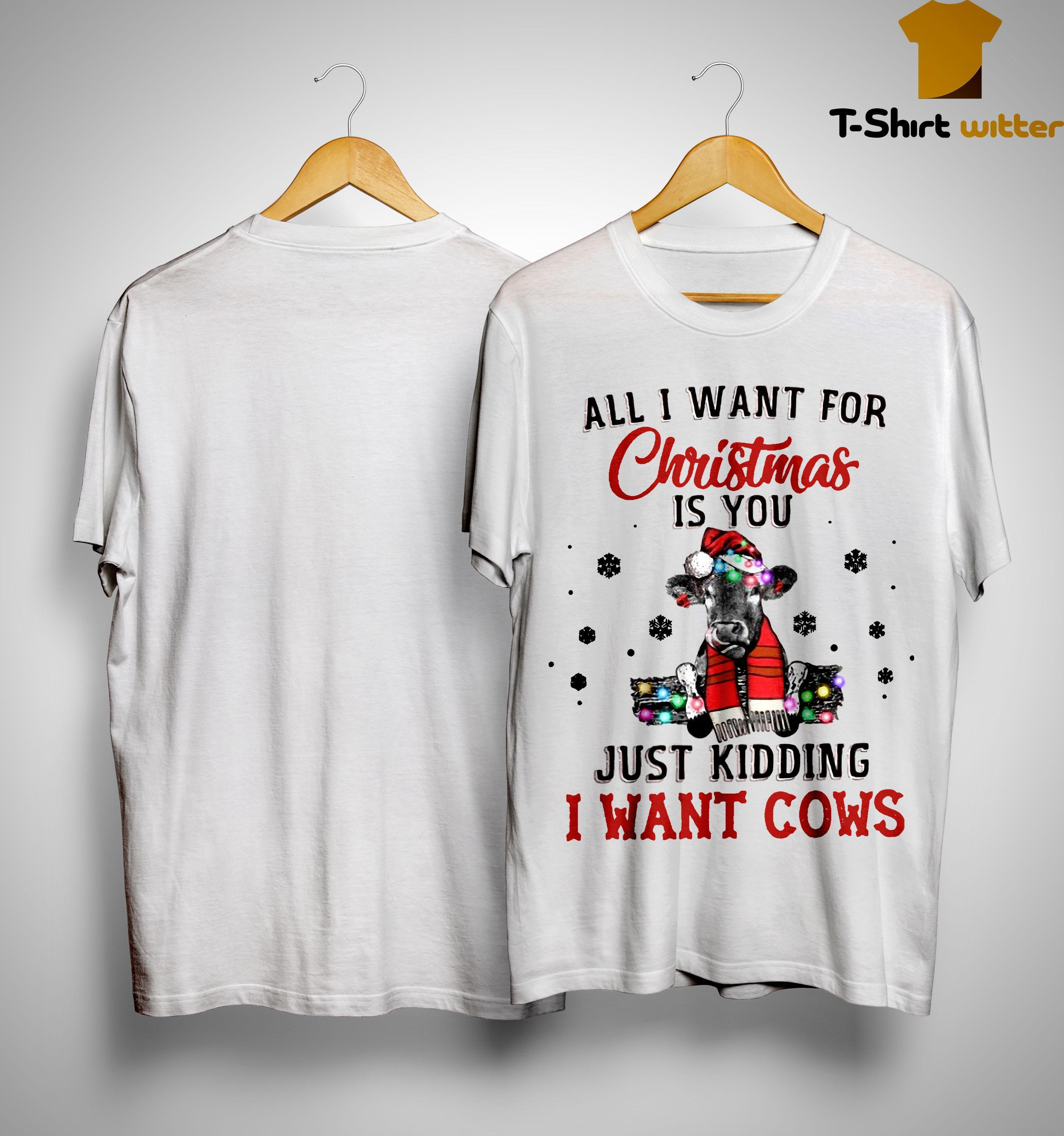All I Want For Christmas Is You Just Kidding I Want Cows Shirt