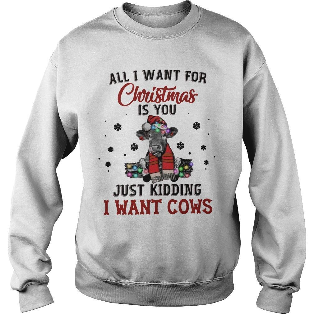All I Want For Christmas Is You Just Kidding I Want Cows Sweater