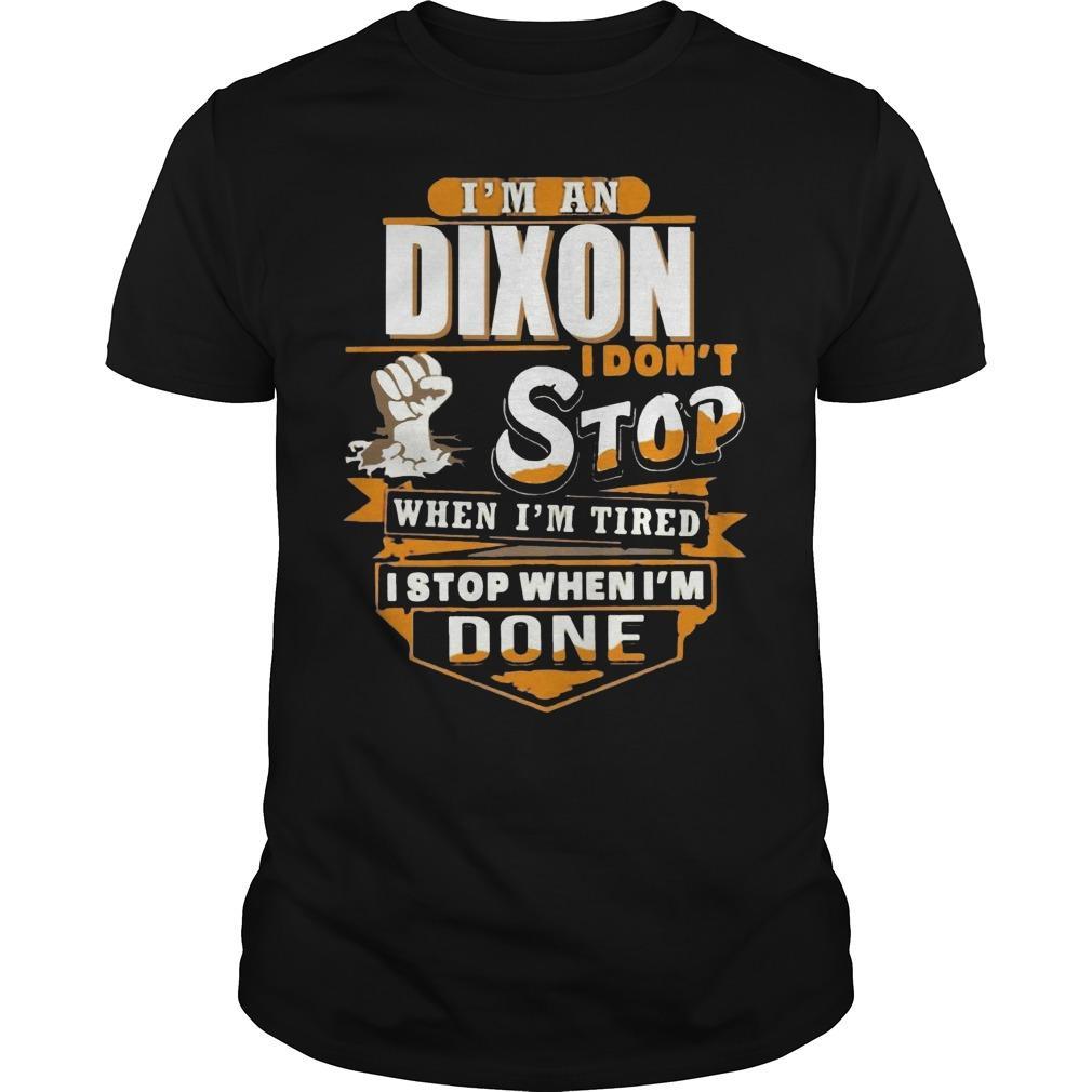 I'm A Dixon I Don't Stop When I'm Tired I Stop When I'm Done Shirt