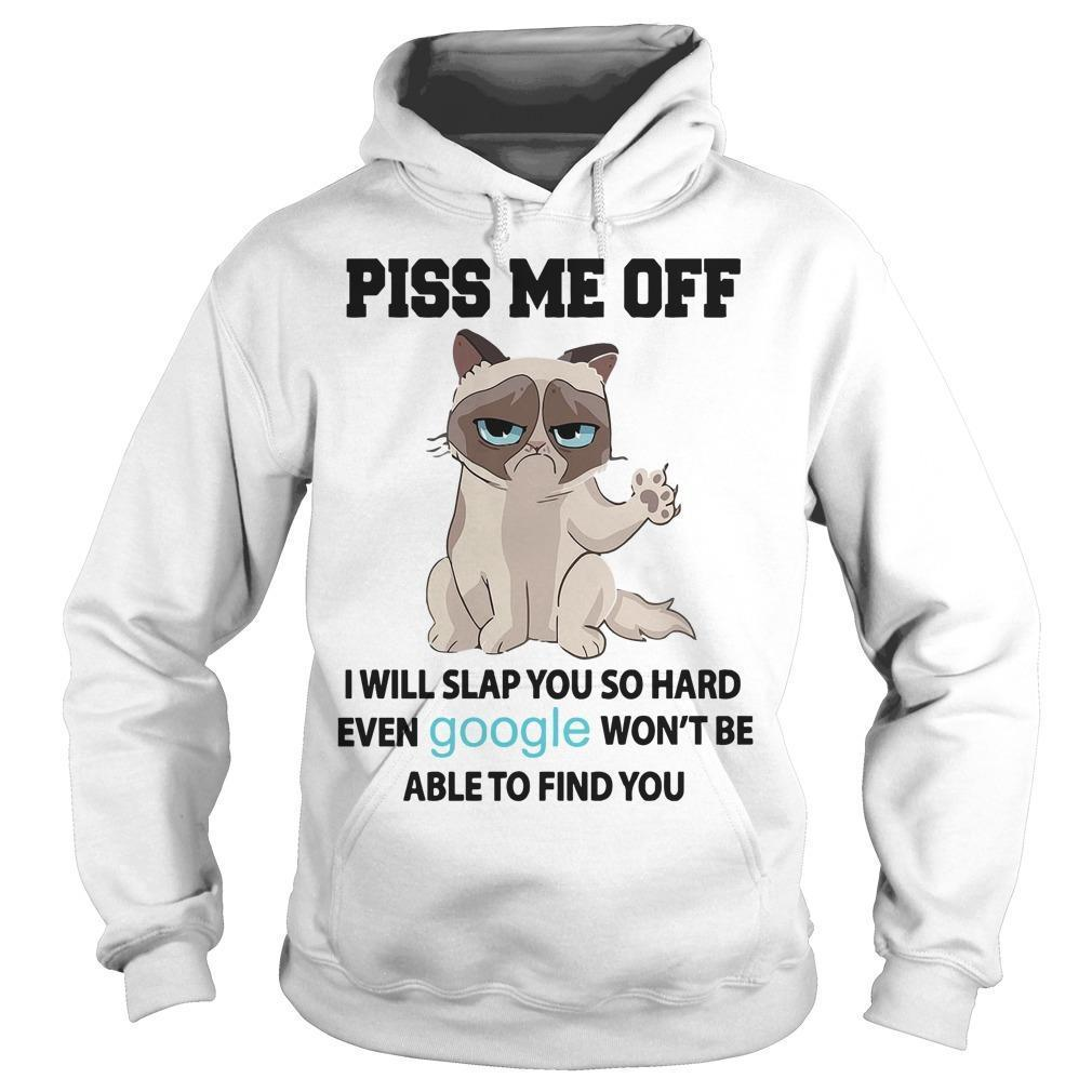 Grumpy Cat Piss Me Off I Will Slap You So Hard Even Google Won't Be Able To Find You Hoodie