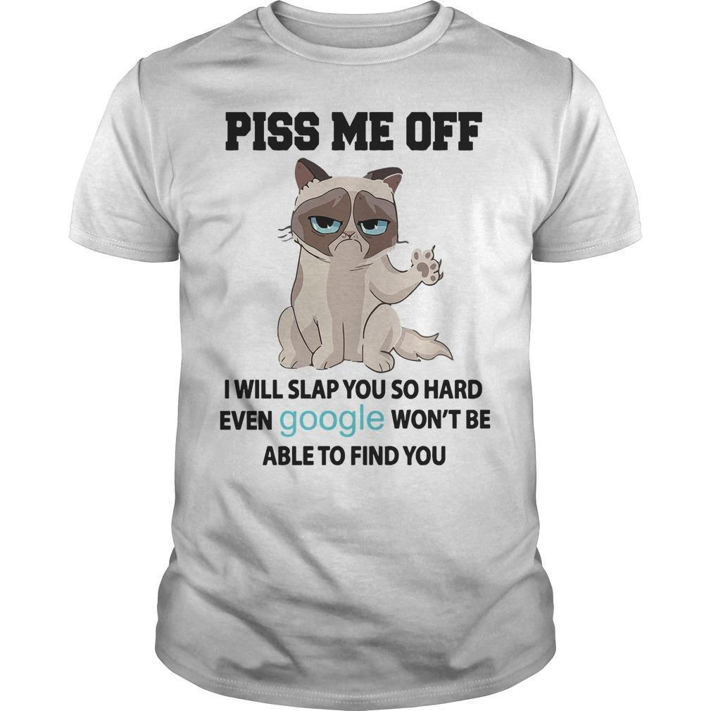 Grumpy Cat Piss Me Off I Will Slap You So Hard Even Google Won't Be Able To Find You Shirt