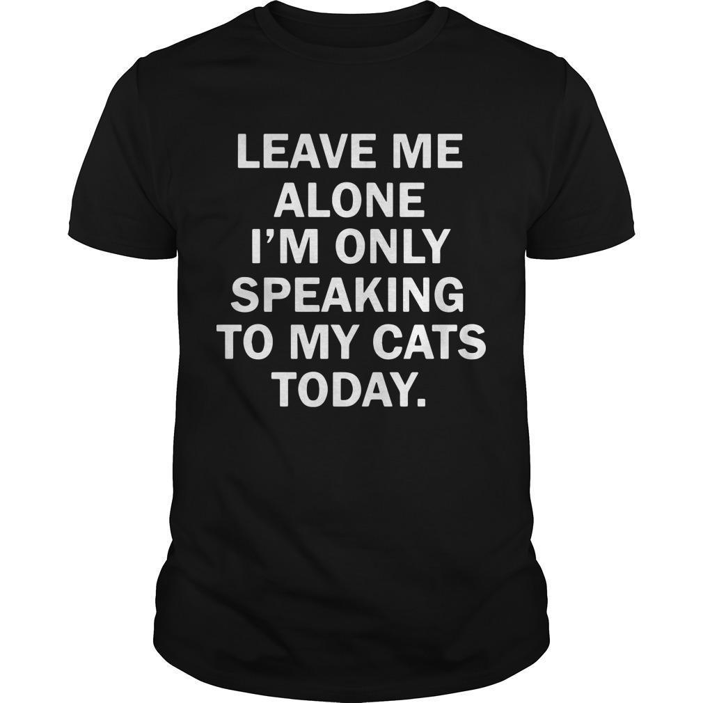Leave Me Alone I'm Only Speaking To My Cats Today Shirt