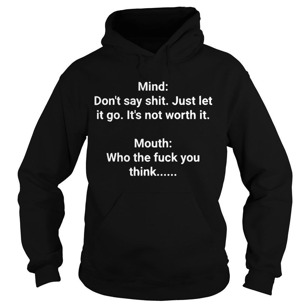 Mind Don't Say Shit Just Let It Go It's Not Worth It Mouth Who The Fuck You Think Hoodie