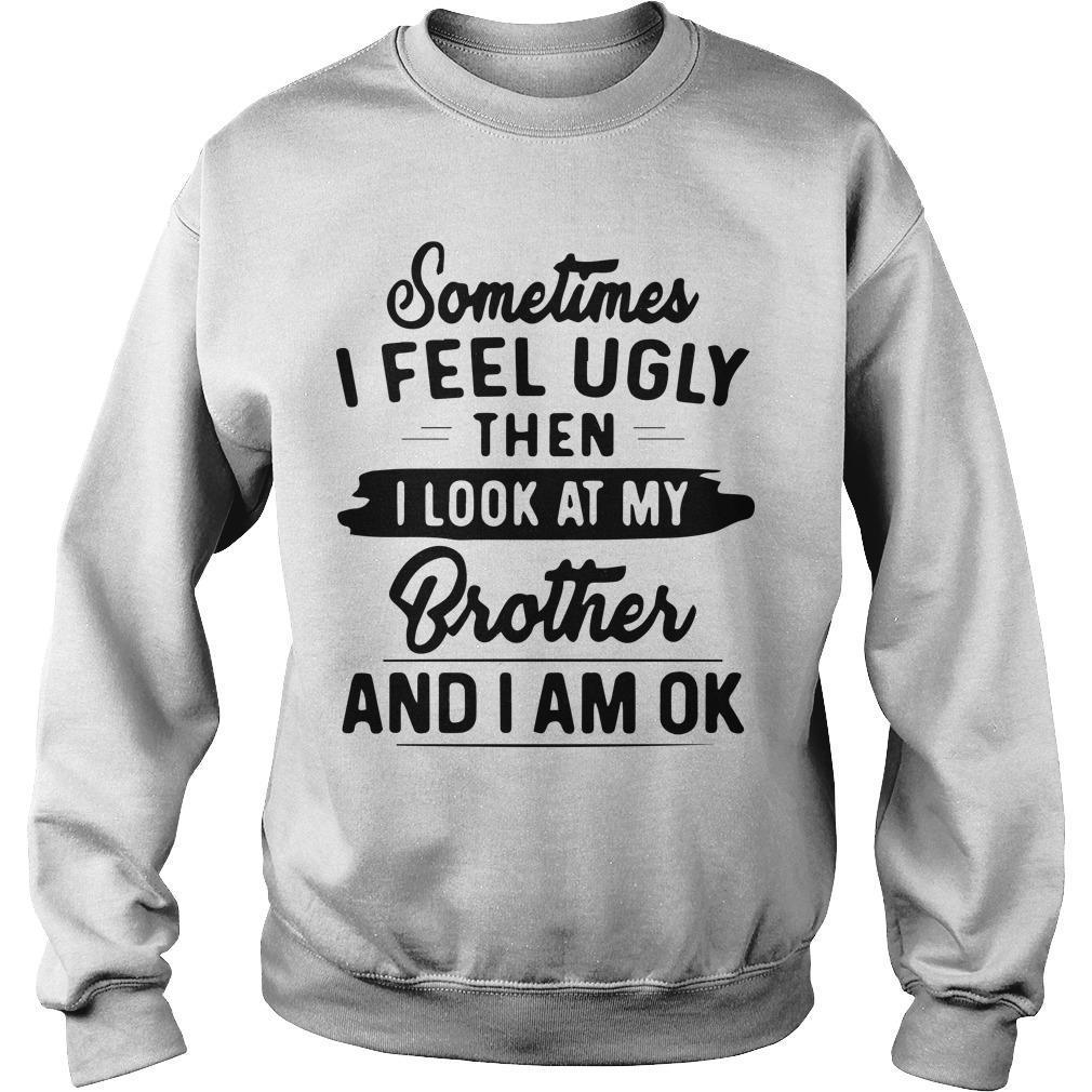 Sometimes I Feel Ugly Then I Look At My Brother And I Am Ok Sweater