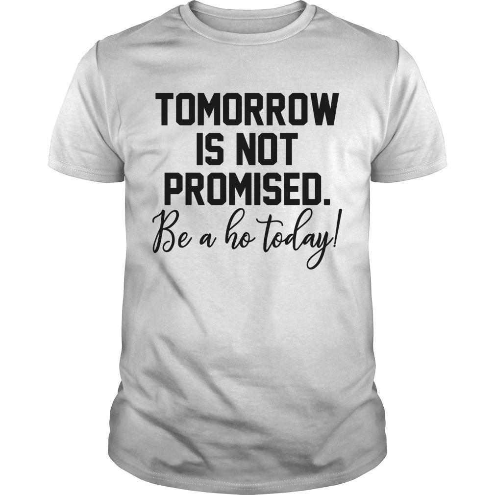 Tomorrow Is Not Promised Be A Ho Today Shirt