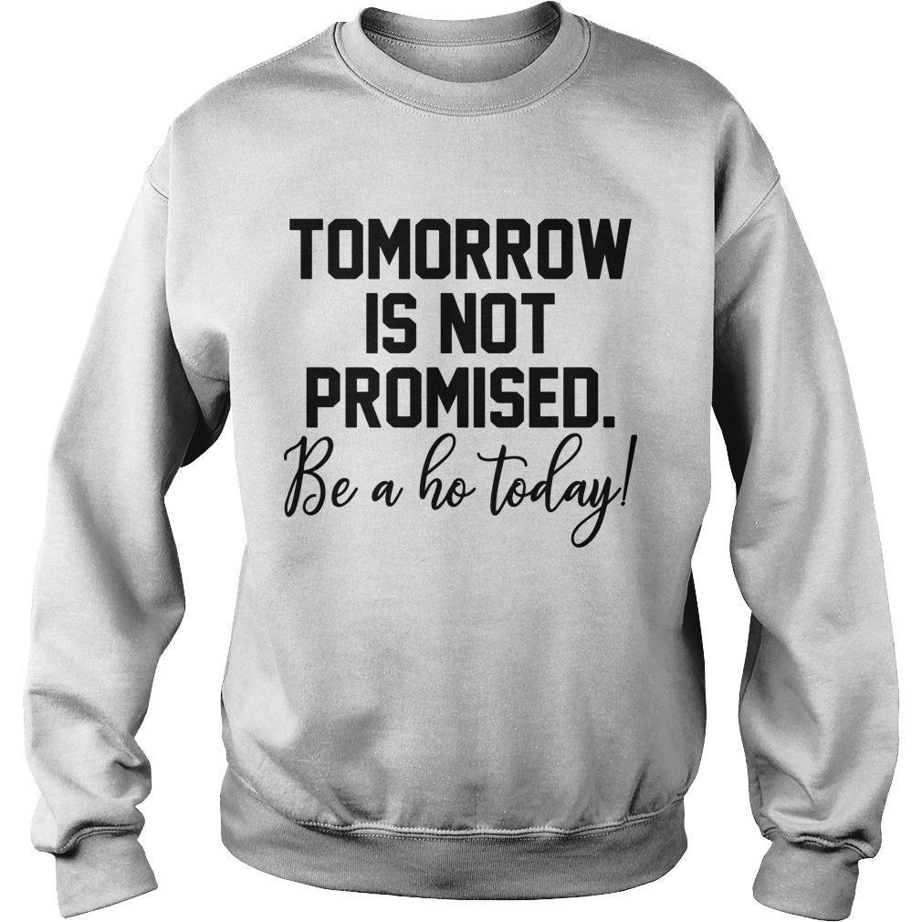Tomorrow Is Not Promised Be A Ho Today Sweater