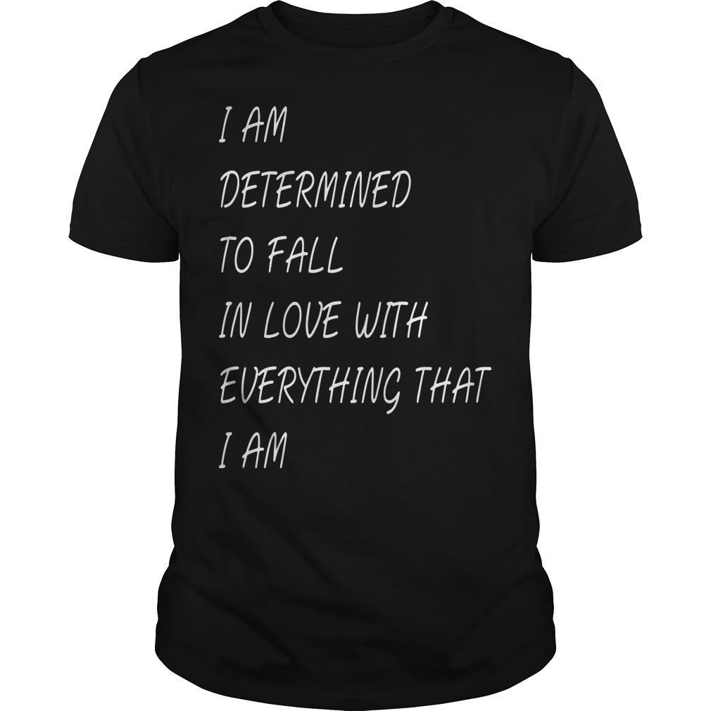 I Am Determined To Fall In Love With Everything That I Am Shirt