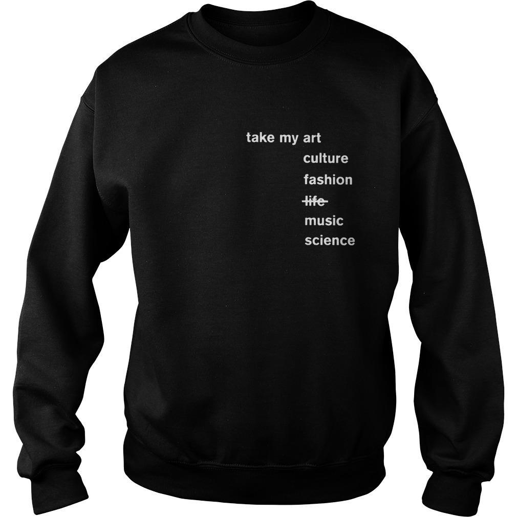 Take My Art Culture Fashion Music Science Not Life Sweater