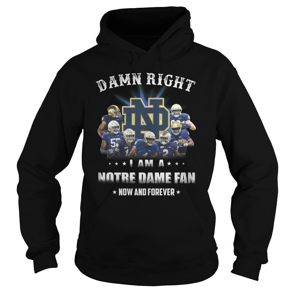 Damn Right I Am A Notre Dame Fan Now And Forever Hoodie