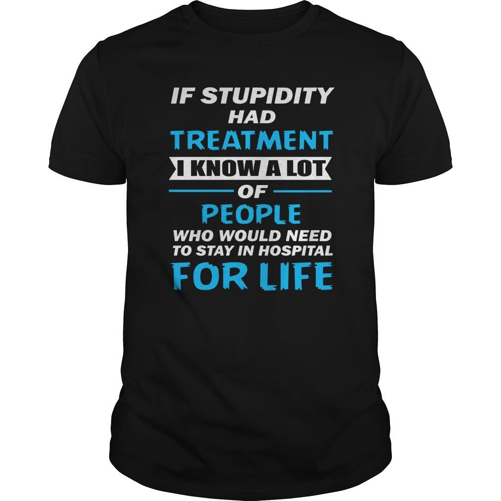 If Stupidity Had Treatment I Know A Lot Of People Shirt