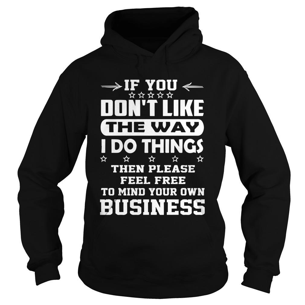 If You Don't Like The Way I Do Things Then Please Feel Free Hoodie