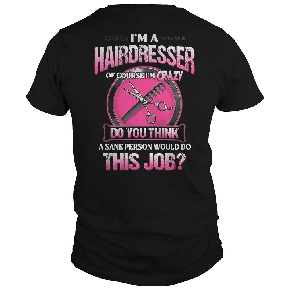 I'm A Hairdresser Of Course I'm Crazy Do You Think A Sane Person Would Do This Job Shirt