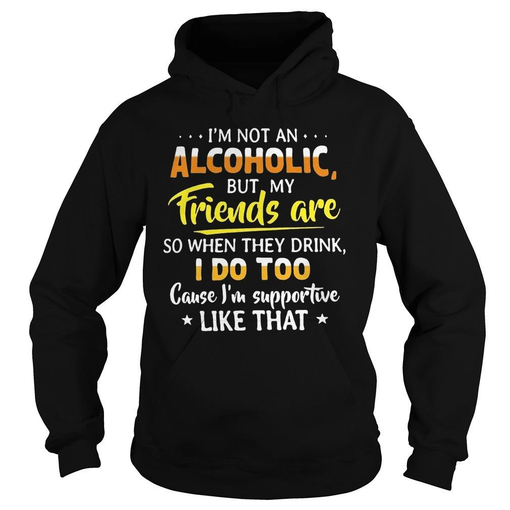 I'm Not An Alcoholic But My Friends Are So When They Drink I Do Too Hoodie