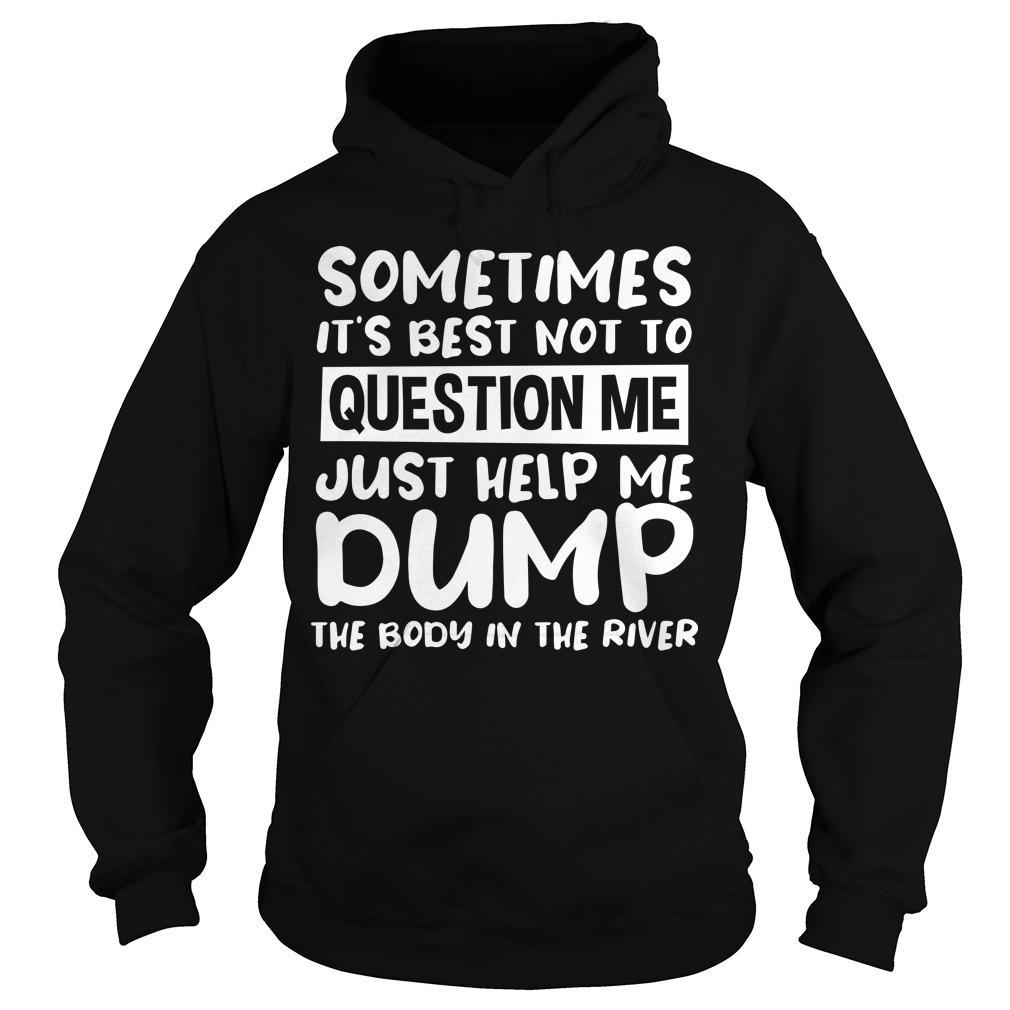 Sometimes It's Best Not To Question Me Just Help Me Dump The Body In The River Hoodie