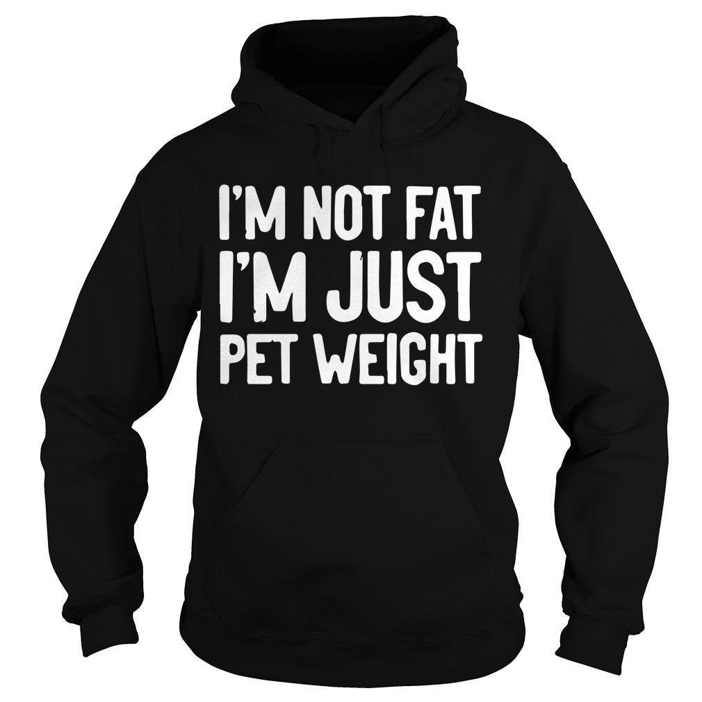 I'm Not Fat I'm Just Pet Weight Hoodie