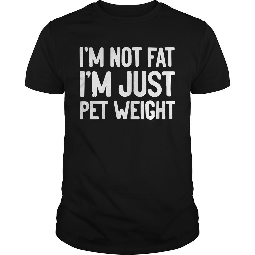 I'm Not Fat I'm Just Pet Weight Shirt
