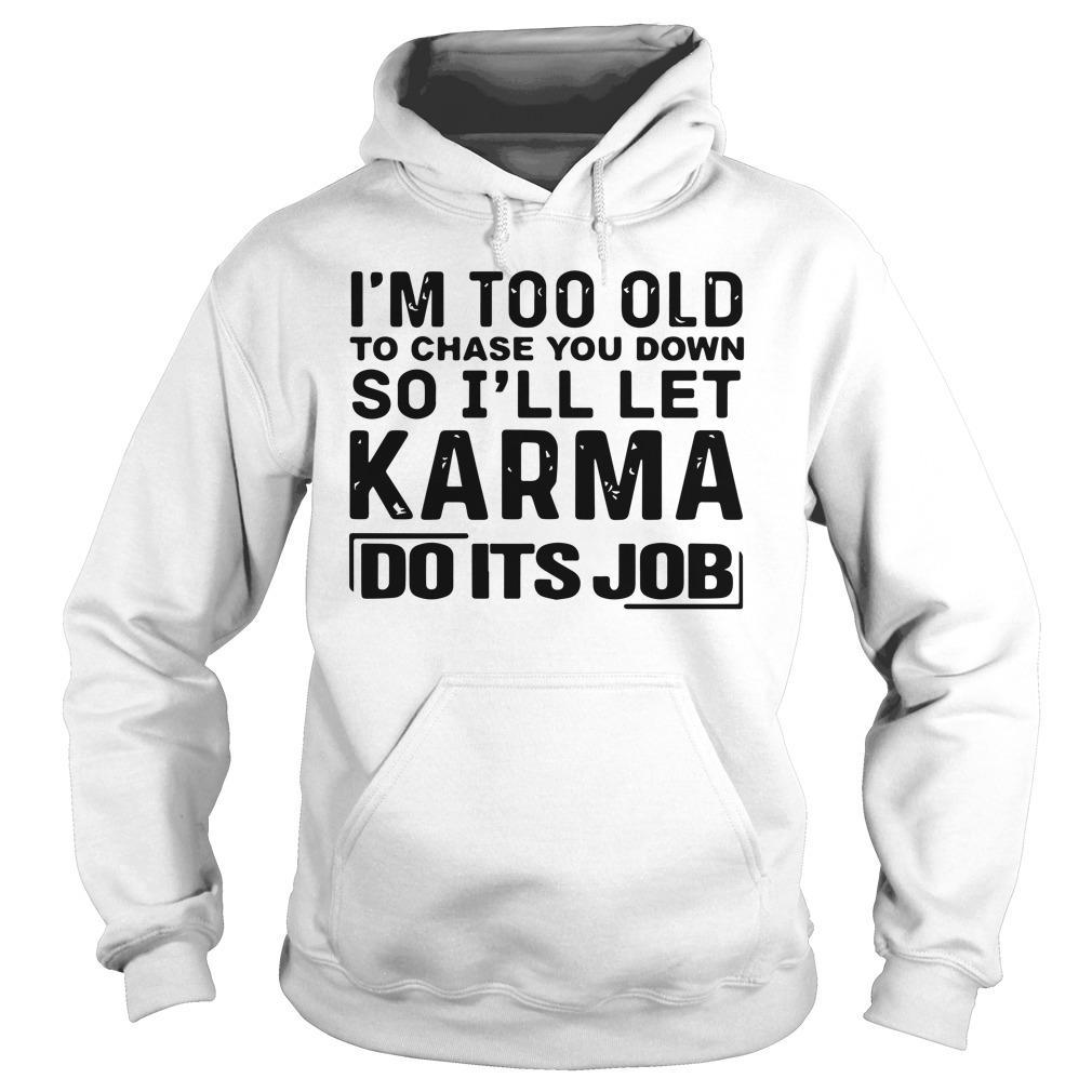 I'm Too Old To Chase You Down So I'll Let Karma Do Its Job Hoodie