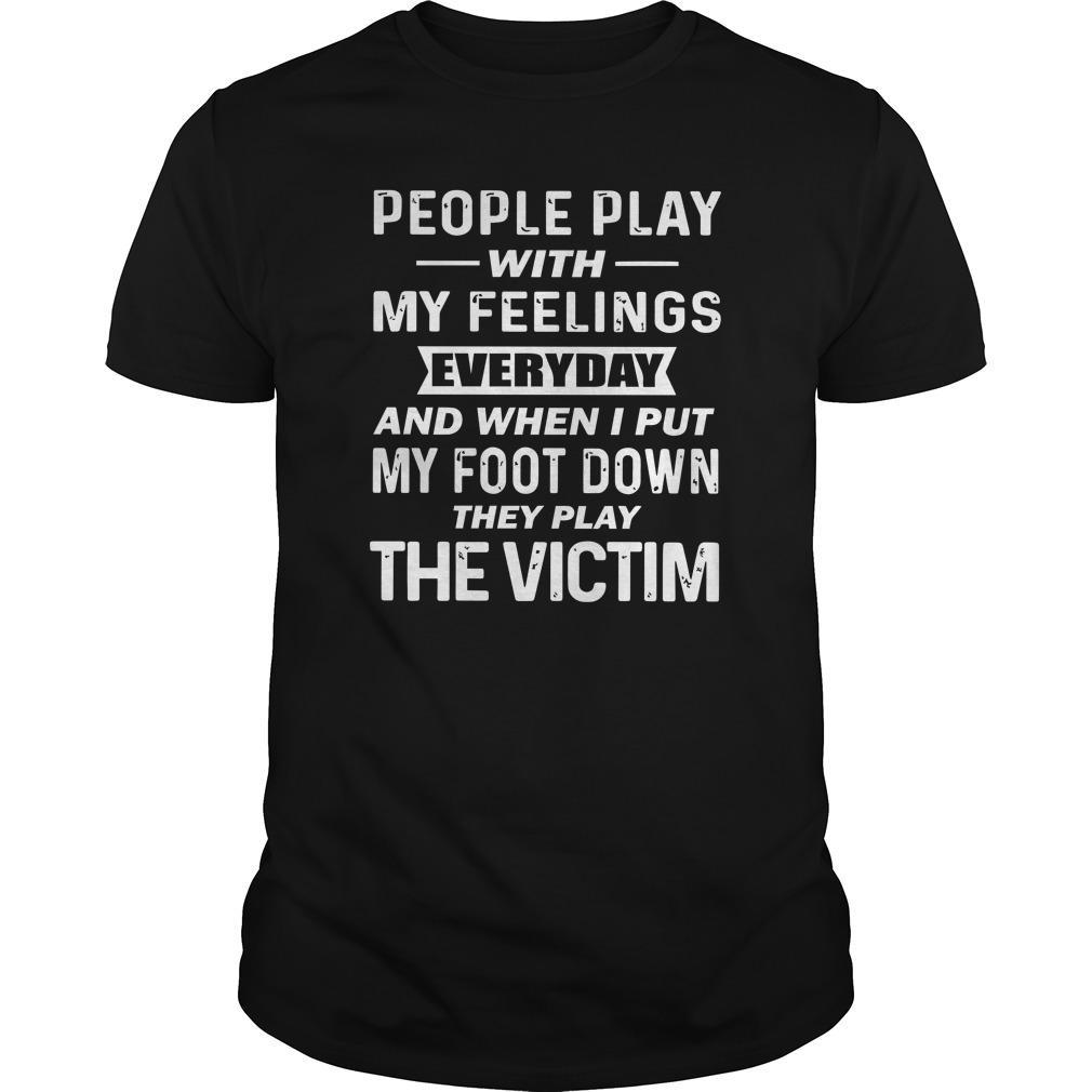 People Play With My Feelings Everyday And When I Put My Foot Down Shirt
