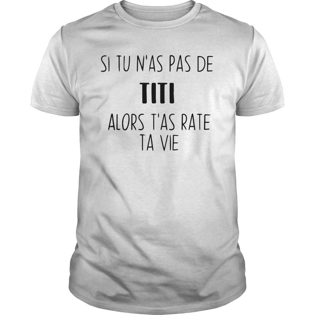 Si Tu N'as Pas De Titi Alors T'as Raté Ta Vie Shirt