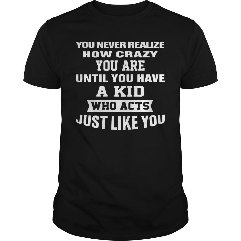 You Never Realize How Crazy You Are Until You Have A Kid Shirt