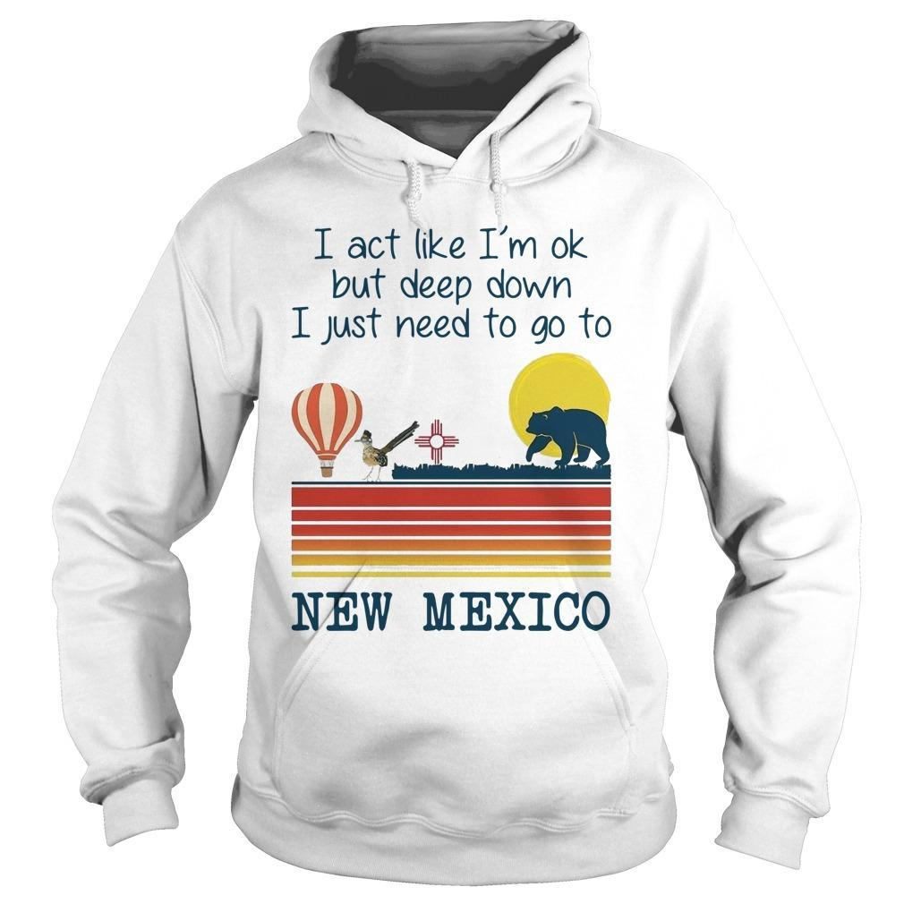 I Act Like I'm Ok But Deep Down I Just Need To Go To New Mexico Hoodie