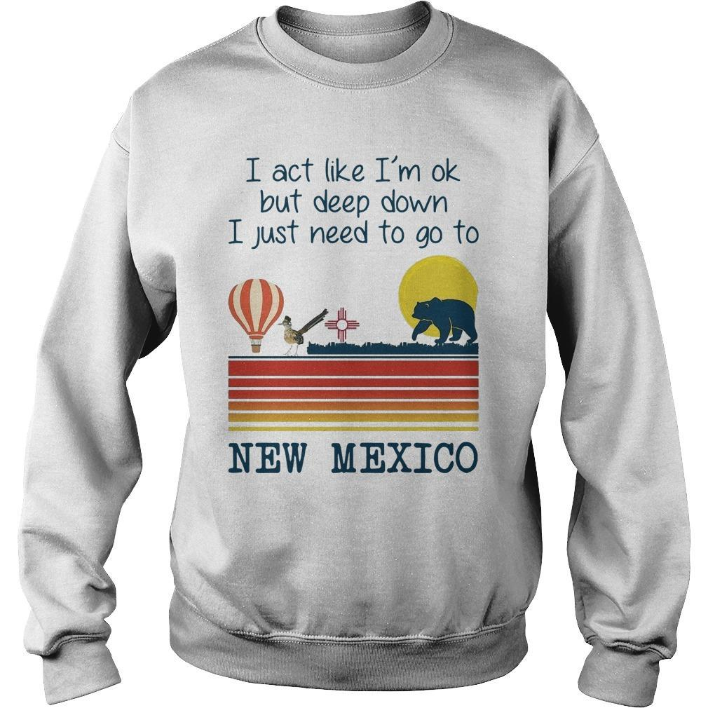 I Act Like I'm Ok But Deep Down I Just Need To Go To New Mexico Sweater