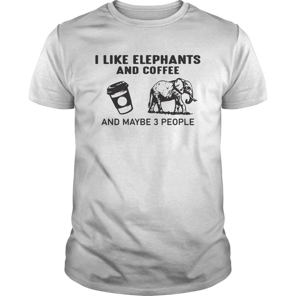 I Like Elephants And Coffee And Maybe 3 People Shirt