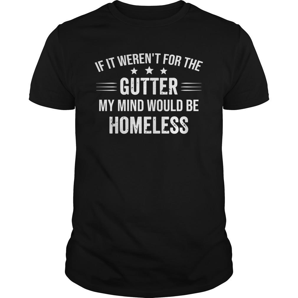 If It Weren't For The Gutter My Mind Would Be Homeless Shirt