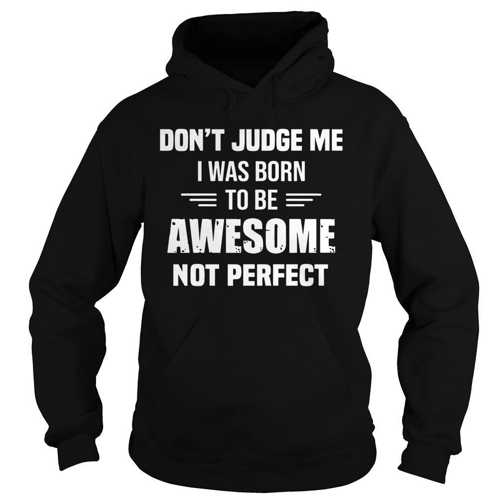 Don't Judge Me I Was Born To Be Awesome Not Perfect Hoodie