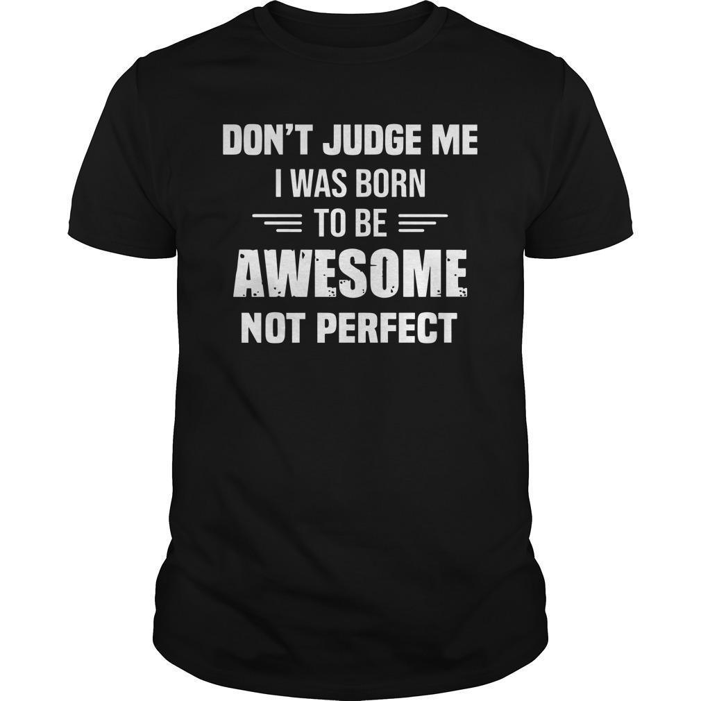 Don't Judge Me I Was Born To Be Awesome Not Perfect Shirt